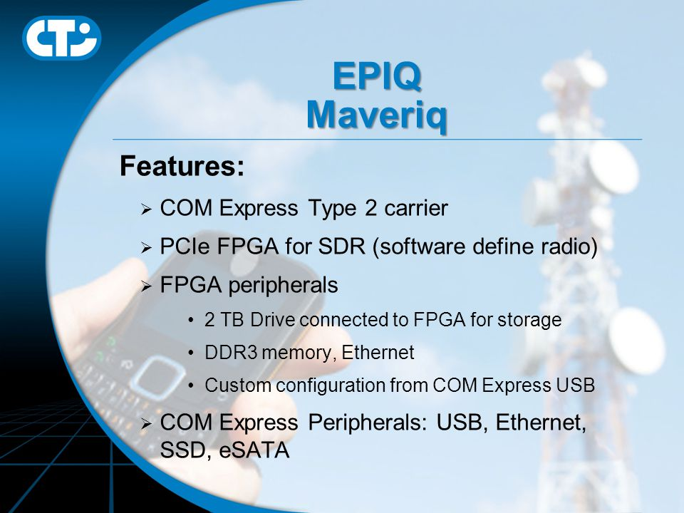 EPIQ Maveriq Features:  COM Express Type 2 carrier  PCIe FPGA for SDR (software define radio)  FPGA peripherals 2 TB Drive connected to FPGA for storage DDR3 memory, Ethernet Custom configuration from COM Express USB  COM Express Peripherals: USB, Ethernet, SSD, eSATA