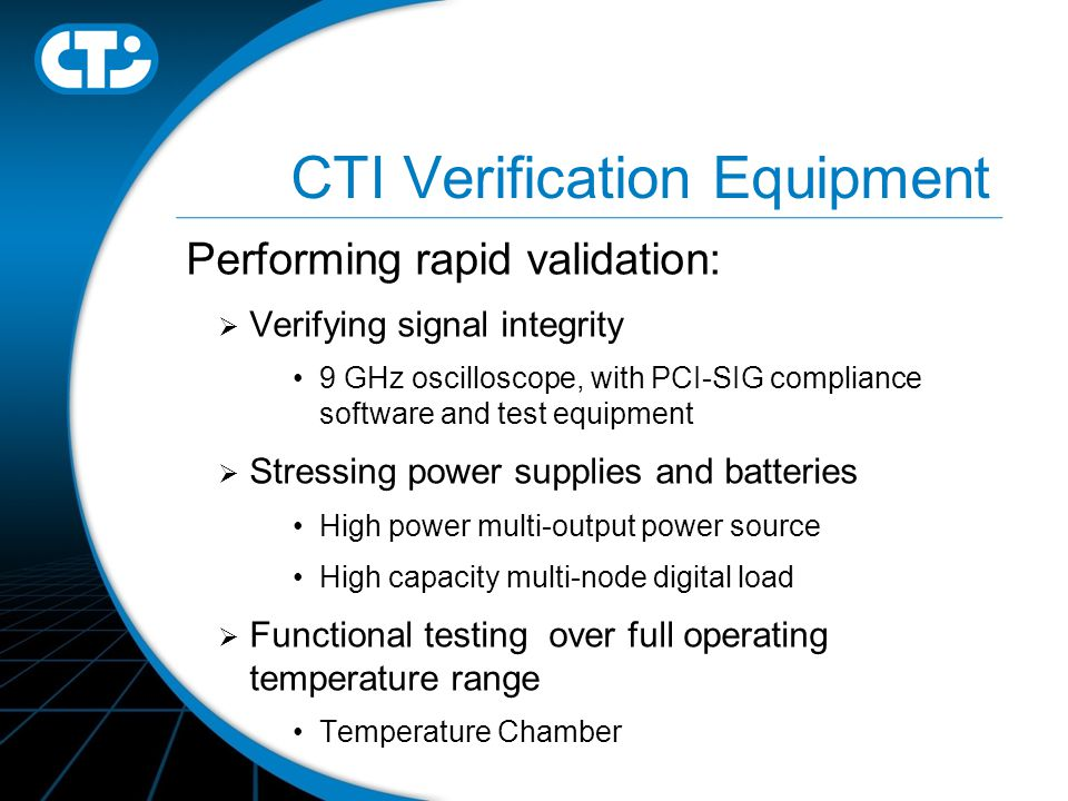 CTI Verification Equipment Performing rapid validation:  Verifying signal integrity 9 GHz oscilloscope, with PCI-SIG compliance software and test equipment  Stressing power supplies and batteries High power multi-output power source High capacity multi-node digital load  Functional testing over full operating temperature range Temperature Chamber