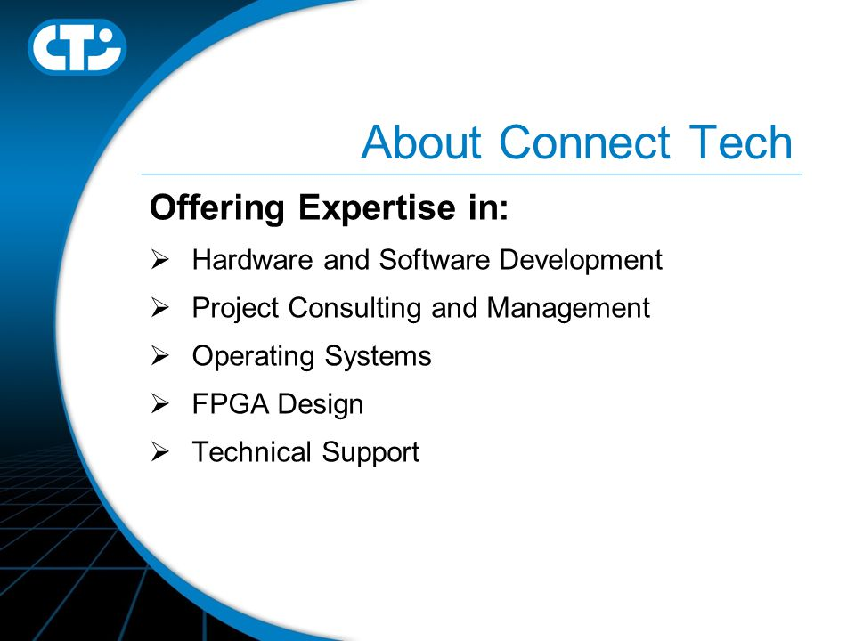 About Connect Tech Offering Expertise in:  Hardware and Software Development  Project Consulting and Management  Operating Systems  FPGA Design  Technical Support