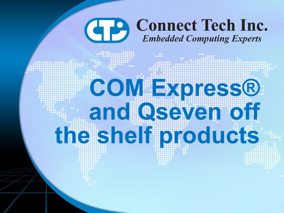 Connect Tech Introduction Connect Tech Introduction COM Express® and Qseven off the shelf products