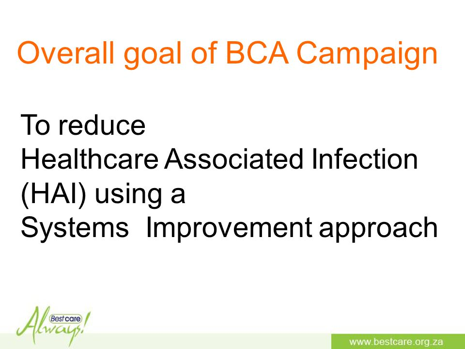 To reduce Healthcare Associated Infection (HAI) using a Systems Improvement approach Overall goal of BCA Campaign