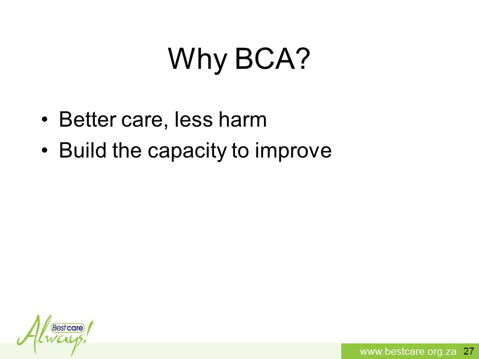 Why BCA? Better care, less harm Build the capacity to improve 27