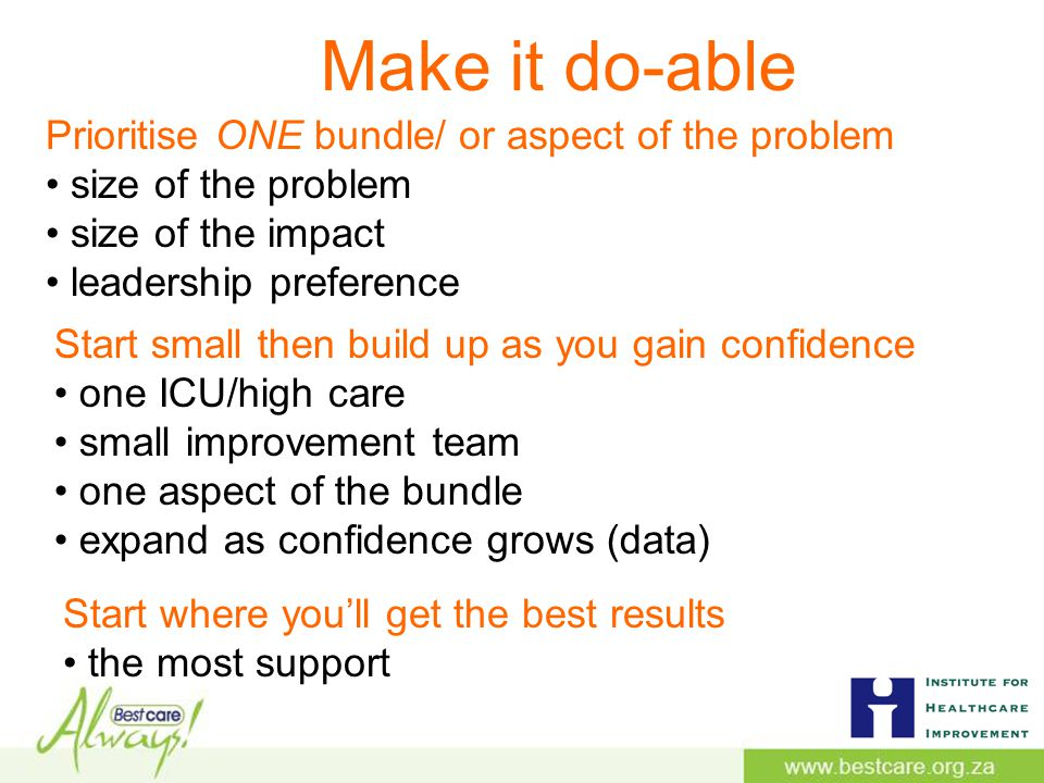 Make it do-able Prioritise ONE bundle/ or aspect of the problem size of the problem size of the impact leadership preference Start small then build up as you gain confidence one ICU/high care small improvement team one aspect of the bundle expand as confidence grows (data) Start where you'll get the best results the most support