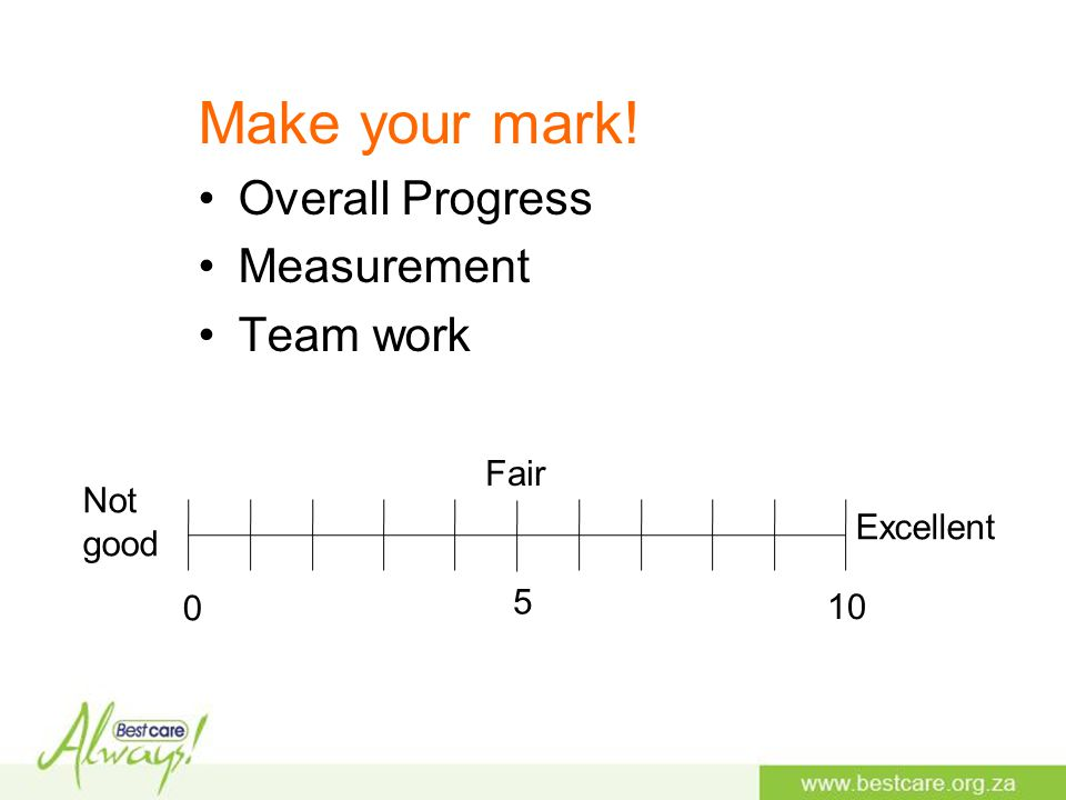 Make your mark! Overall Progress Measurement Team work Excellent Not good Fair 0 5 10