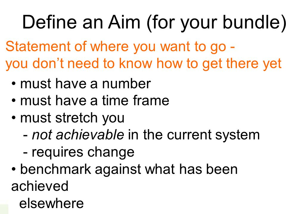 Define an Aim (for your bundle) must have a number must have a time frame must stretch you - not achievable in the current system - requires change benchmark against what has been achieved elsewhere Statement of where you want to go - you don't need to know how to get there yet