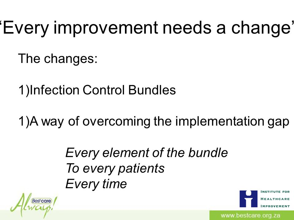 'Every improvement needs a change' The changes: 1)Infection Control Bundles 1)A way of overcoming the implementation gap Every element of the bundle To every patients Every time