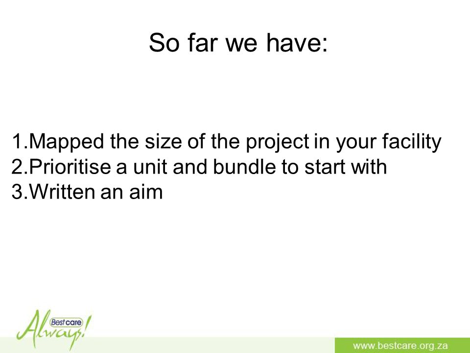 So far we have: 1.Mapped the size of the project in your facility 2.Prioritise a unit and bundle to start with 3.Written an aim