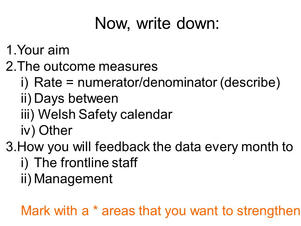 Now, write down: 1.Your aim 2.The outcome measures i)Rate = numerator/denominator (describe) ii)Days between iii) Welsh Safety calendar iv) Other 3.How you will feedback the data every month to i)The frontline staff ii)Management Mark with a * areas that you want to strengthen