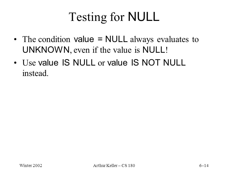 Winter 2002Arthur Keller – CS 1806–14 Testing for NULL The condition value = NULL always evaluates to UNKNOWN, even if the value is NULL .