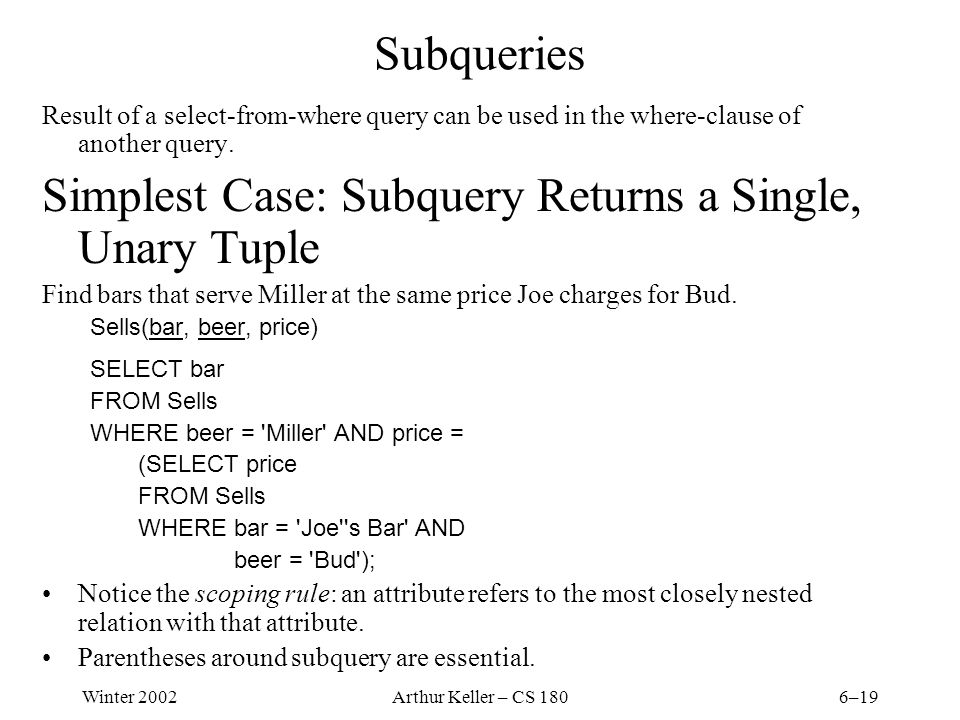 Winter 2002Arthur Keller – CS 1806–19 Subqueries Result of a select-from-where query can be used in the where-clause of another query.