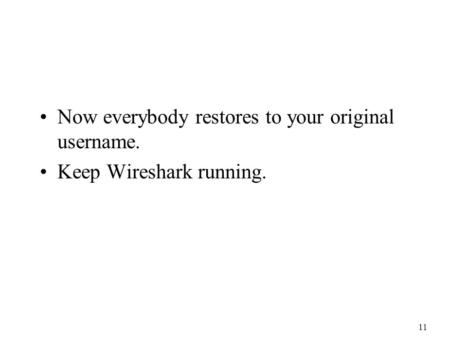 11 Now everybody restores to your original username. Keep Wireshark running.