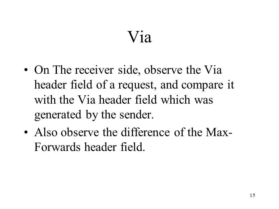 15 Via On The receiver side, observe the Via header field of a request, and compare it with the Via header field which was generated by the sender.