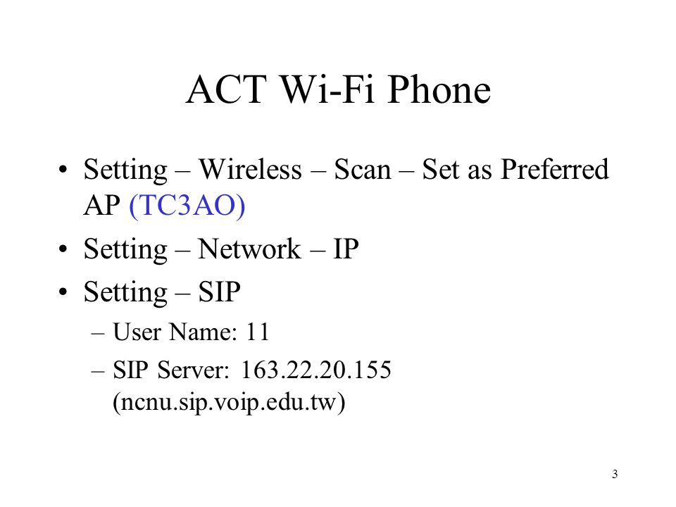 3 ACT Wi-Fi Phone Setting – Wireless – Scan – Set as Preferred AP (TC3AO) Setting – Network – IP Setting – SIP –User Name: 11 –SIP Server: 163.22.20.155 (ncnu.sip.voip.edu.tw)