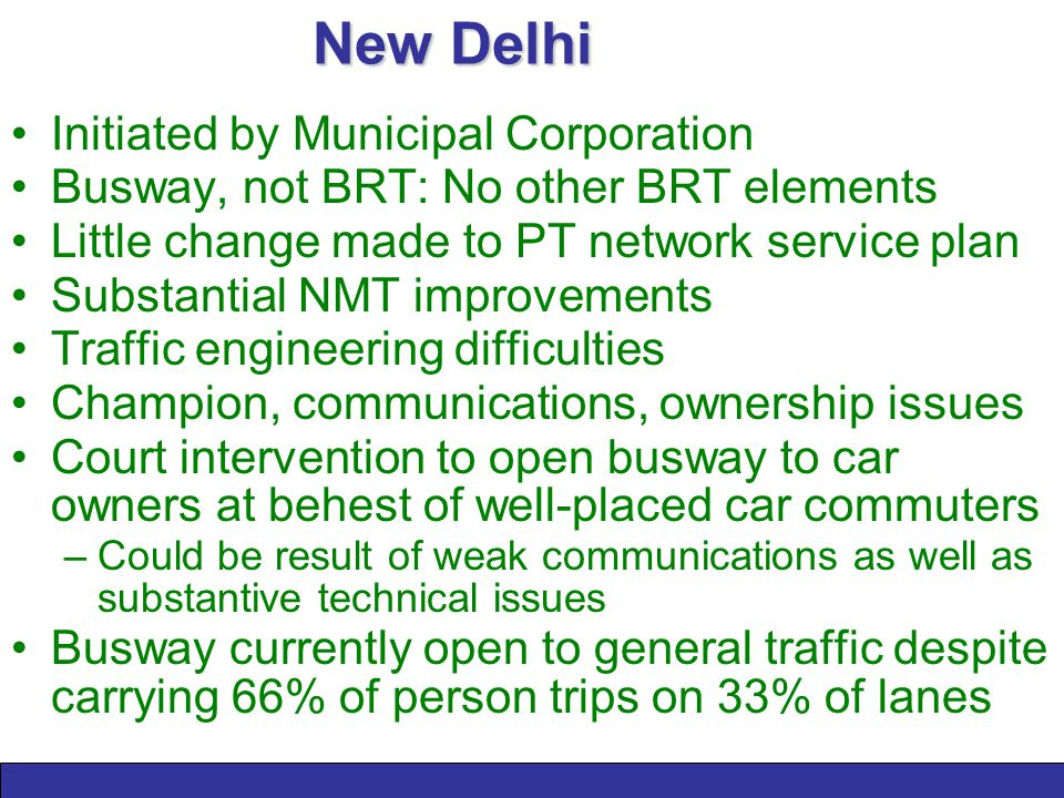New Delhi Initiated by Municipal Corporation Busway, not BRT: No other BRT elements Little change made to PT network service plan Substantial NMT improvements Traffic engineering difficulties Champion, communications, ownership issues Court intervention to open busway to car owners at behest of well-placed car commuters –Could be result of weak communications as well as substantive technical issues Busway currently open to general traffic despite carrying 66% of person trips on 33% of lanes