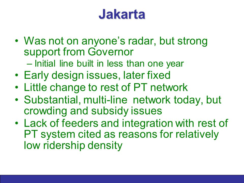 Jakarta Was not on anyone's radar, but strong support from Governor –Initial line built in less than one year Early design issues, later fixed Little change to rest of PT network Substantial, multi-line network today, but crowding and subsidy issues Lack of feeders and integration with rest of PT system cited as reasons for relatively low ridership density