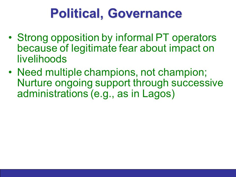 Political, Governance Strong opposition by informal PT operators because of legitimate fear about impact on livelihoods Need multiple champions, not champion; Nurture ongoing support through successive administrations (e.g., as in Lagos)