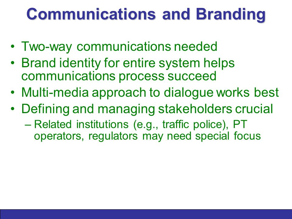 Communications and Branding Two-way communications needed Brand identity for entire system helps communications process succeed Multi-media approach to dialogue works best Defining and managing stakeholders crucial –Related institutions (e.g., traffic police), PT operators, regulators may need special focus