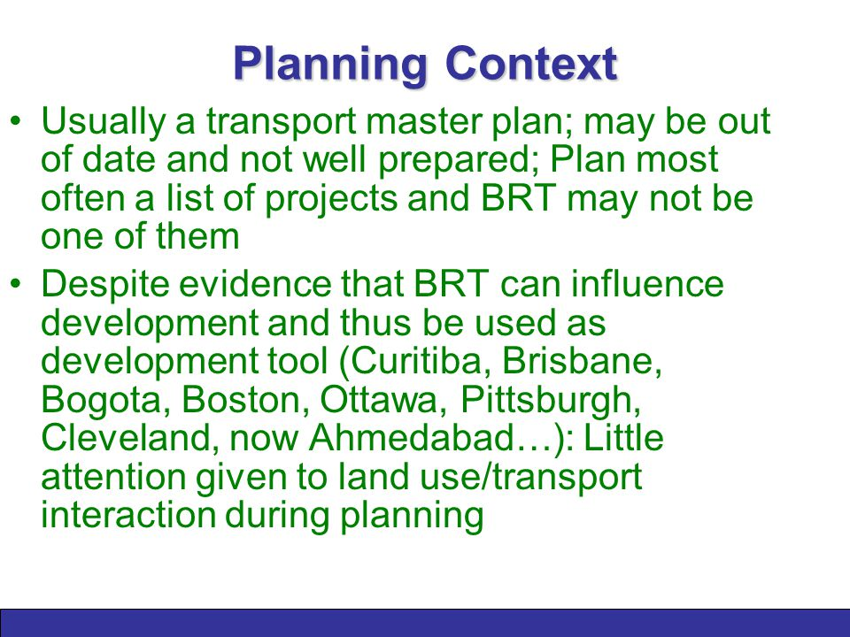Planning Context Usually a transport master plan; may be out of date and not well prepared; Plan most often a list of projects and BRT may not be one of them Despite evidence that BRT can influence development and thus be used as development tool (Curitiba, Brisbane, Bogota, Boston, Ottawa, Pittsburgh, Cleveland, now Ahmedabad…): Little attention given to land use/transport interaction during planning