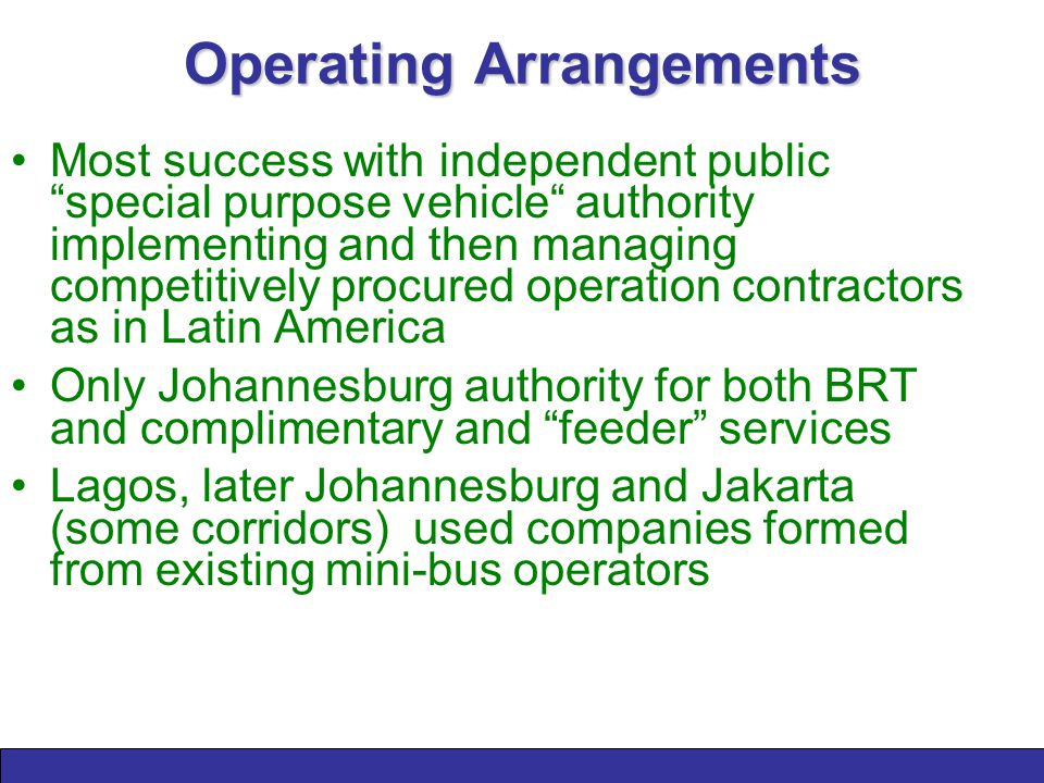 Operating Arrangements Most success with independent public special purpose vehicle authority implementing and then managing competitively procured operation contractors as in Latin America Only Johannesburg authority for both BRT and complimentary and feeder services Lagos, later Johannesburg and Jakarta (some corridors) used companies formed from existing mini-bus operators