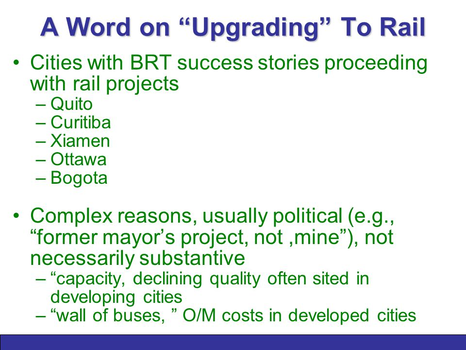 A Word on Upgrading To Rail Cities with BRT success stories proceeding with rail projects –Quito –Curitiba –Xiamen –Ottawa –Bogota Complex reasons, usually political (e.g., former mayor's project, not,mine ), not necessarily substantive – capacity, declining quality often sited in developing cities – wall of buses, O/M costs in developed cities