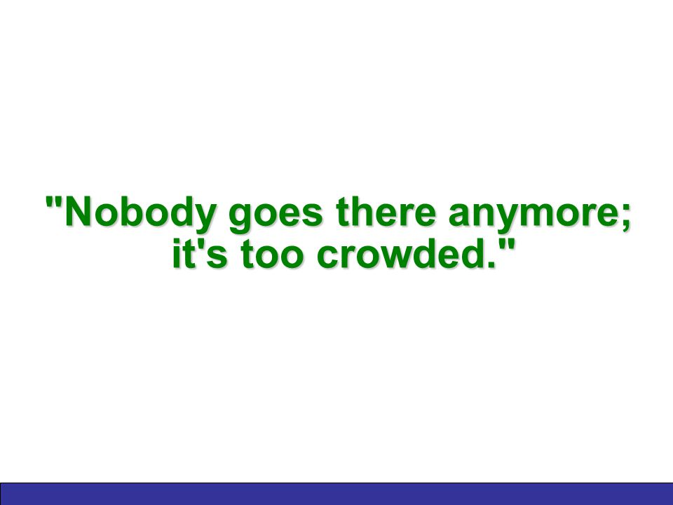 Nobody goes there anymore; it s too crowded. it s too crowded.