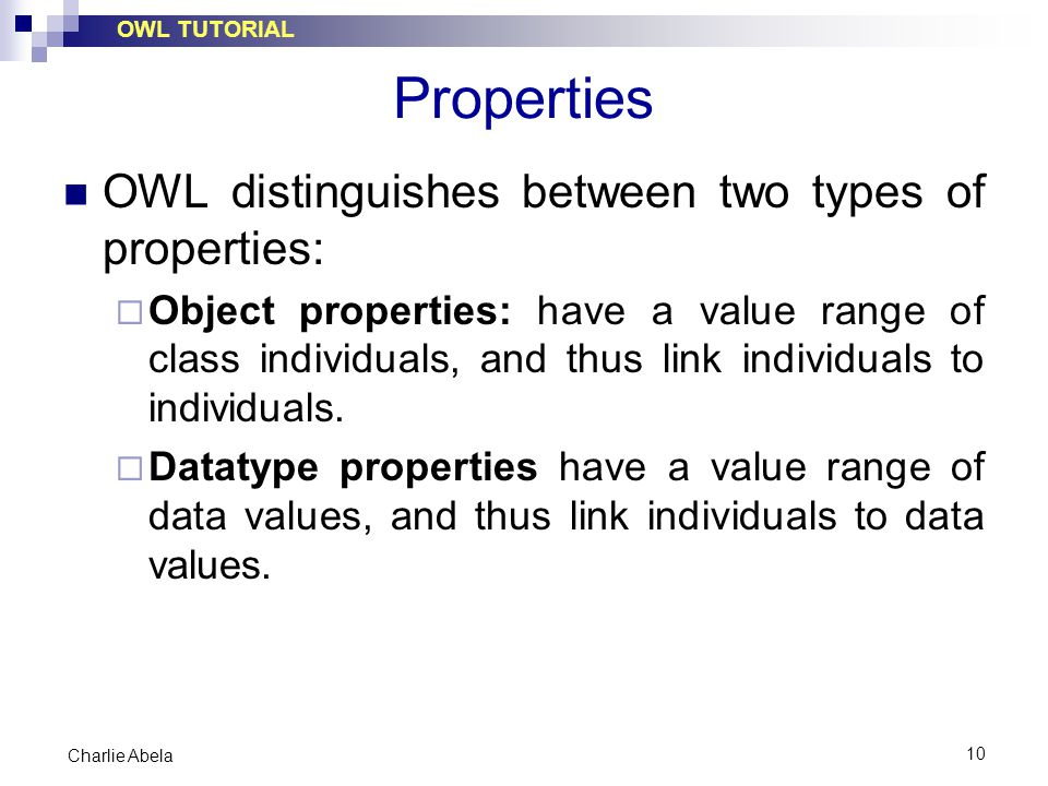 OWL TUTORIAL 10 Charlie Abela Properties OWL distinguishes between two types of properties:  Object properties: have a value range of class individua