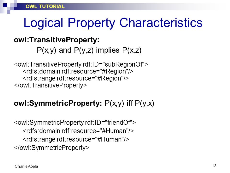 OWL TUTORIAL 13 Charlie Abela Logical Property Characteristics owl:TransitiveProperty: P(x,y) and P(y,z) implies P(x,z) owl:SymmetricProperty: P(x,y)