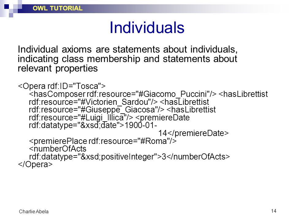 OWL TUTORIAL 14 Charlie Abela Individuals Individual axioms are statements about individuals, indicating class membership and statements about relevant properties 1900-01- 14 <numberOfActs rdf:datatype= &xsd;positiveInteger >3