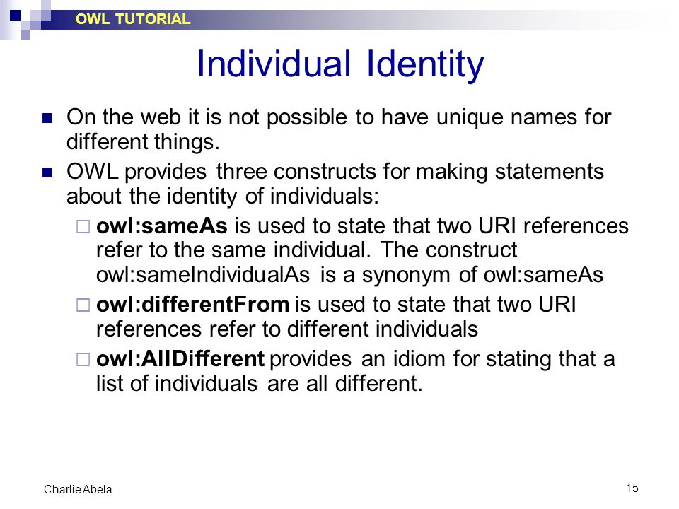 OWL TUTORIAL 15 Charlie Abela Individual Identity On the web it is not possible to have unique names for different things. OWL provides three construc