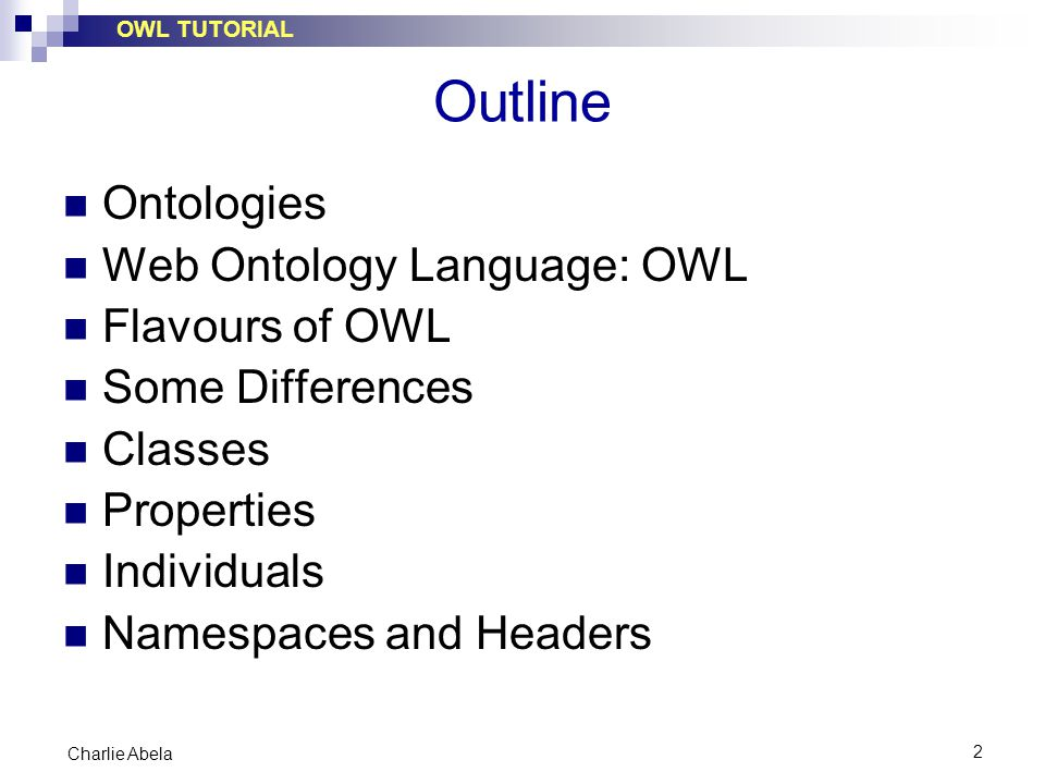 OWL TUTORIAL 2 Charlie Abela Outline Ontologies Web Ontology Language: OWL Flavours of OWL Some Differences Classes Properties Individuals Namespaces and Headers