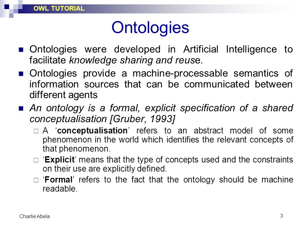 OWL TUTORIAL 3 Charlie Abela Ontologies Ontologies were developed in Artificial Intelligence to facilitate knowledge sharing and reuse. Ontologies pro