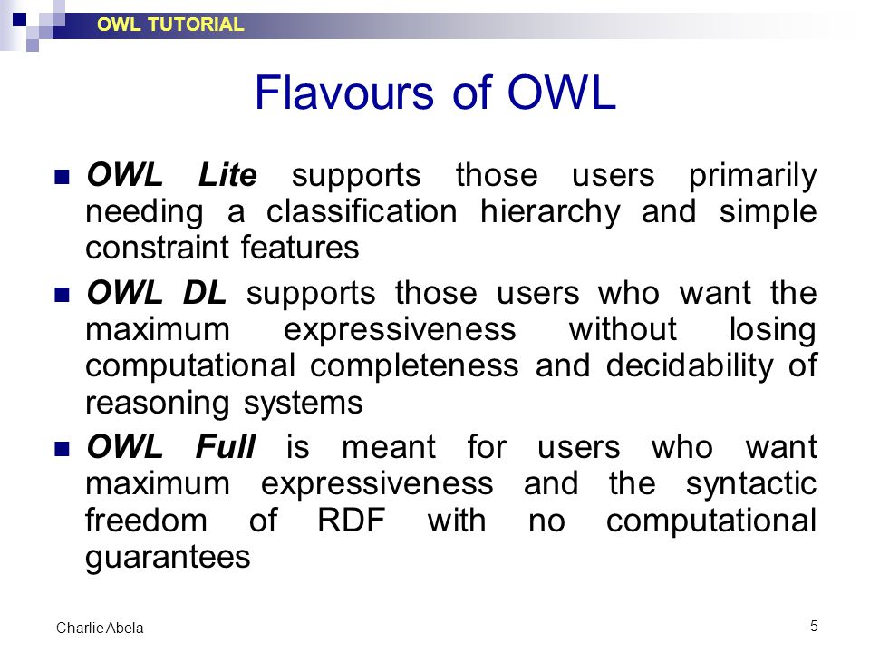 OWL TUTORIAL 6 Charlie Abela Some Differences OWL Lite supports cardinality constraints, but it only permits cardinality values of 0 or 1 In OWL Lite and OWL DL an individual can never be at the same time a class: classes and individuals form disjoint domains In OWL Lite there is no support for boolean constructors, unionOf (OR) and complementOf (not).