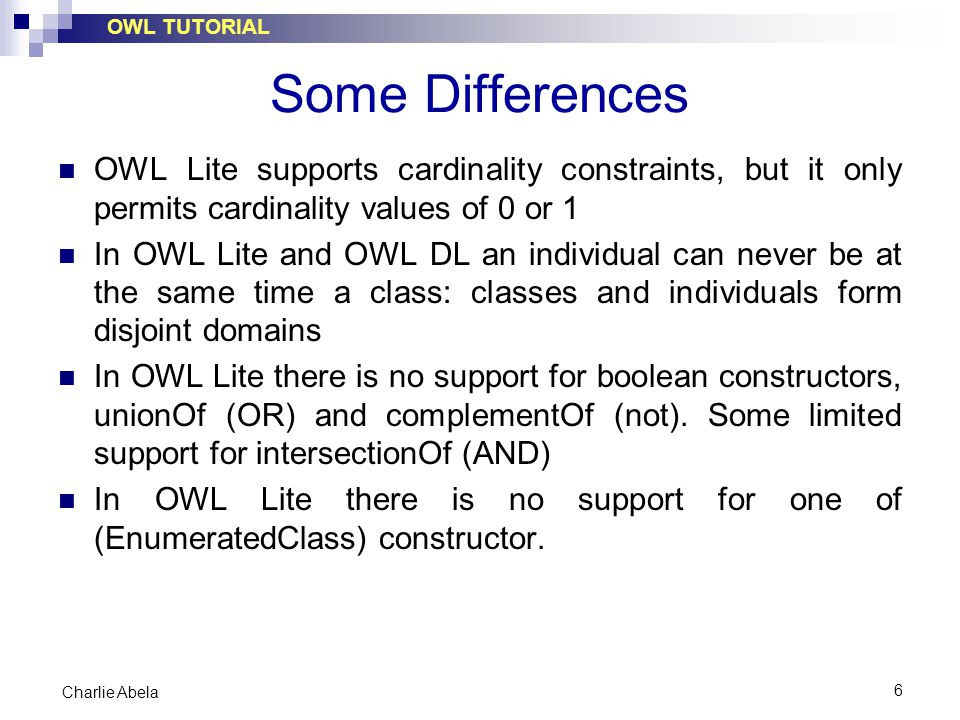 OWL TUTORIAL 6 Charlie Abela Some Differences OWL Lite supports cardinality constraints, but it only permits cardinality values of 0 or 1 In OWL Lite