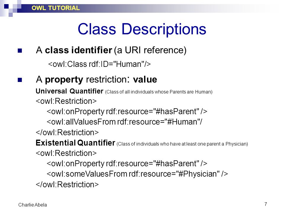 OWL TUTORIAL 7 Charlie Abela Class Descriptions A class identifier (a URI reference) A property restriction : value Universal Quantifier (Class of all individuals whose Parents are Human) <owl:allValuesFrom rdf:resource= #Human / Existential Quantifier (Class of individuals who have at least one parent a Physician)