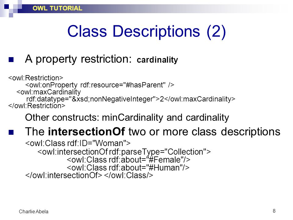 OWL TUTORIAL 8 Charlie Abela Class Descriptions (2) A property restriction: cardinality <owl:maxCardinality rdf:datatype= &xsd;nonNegativeInteger >2 Other constructs: minCardinality and cardinality The intersectionOf two or more class descriptions