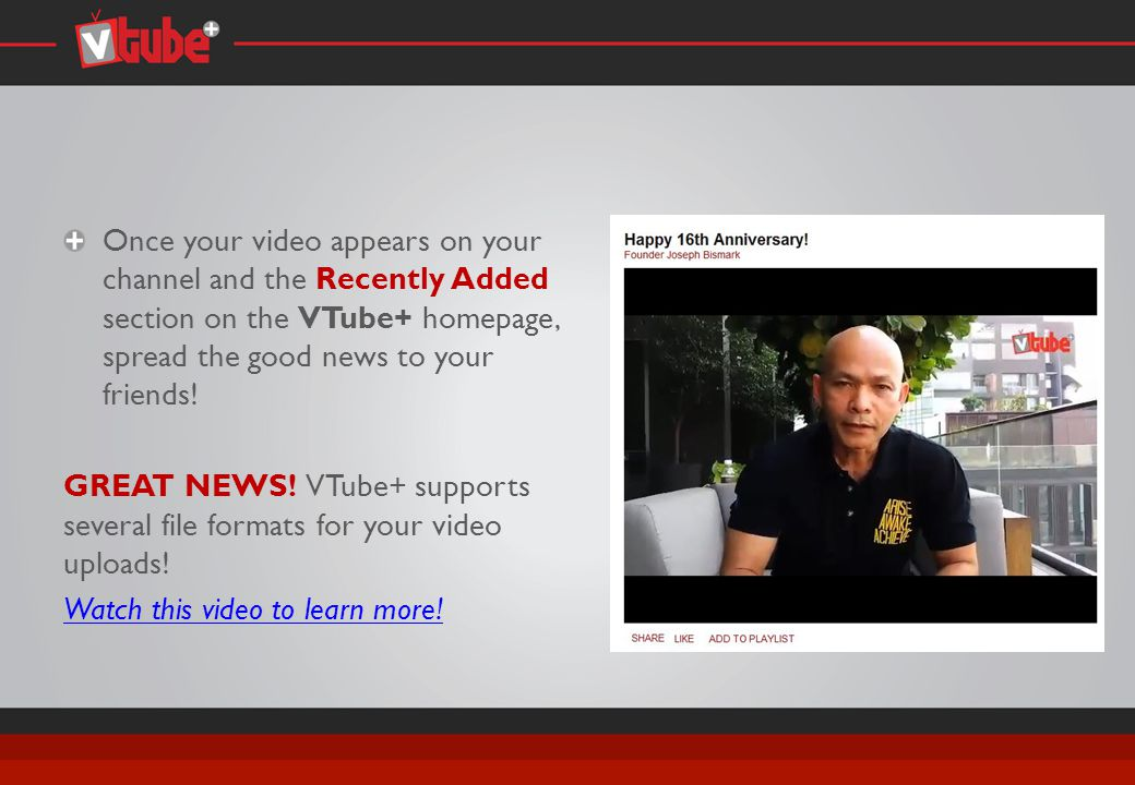 Once your video appears on your channel and the Recently Added section on the VTube+ homepage, spread the good news to your friends.