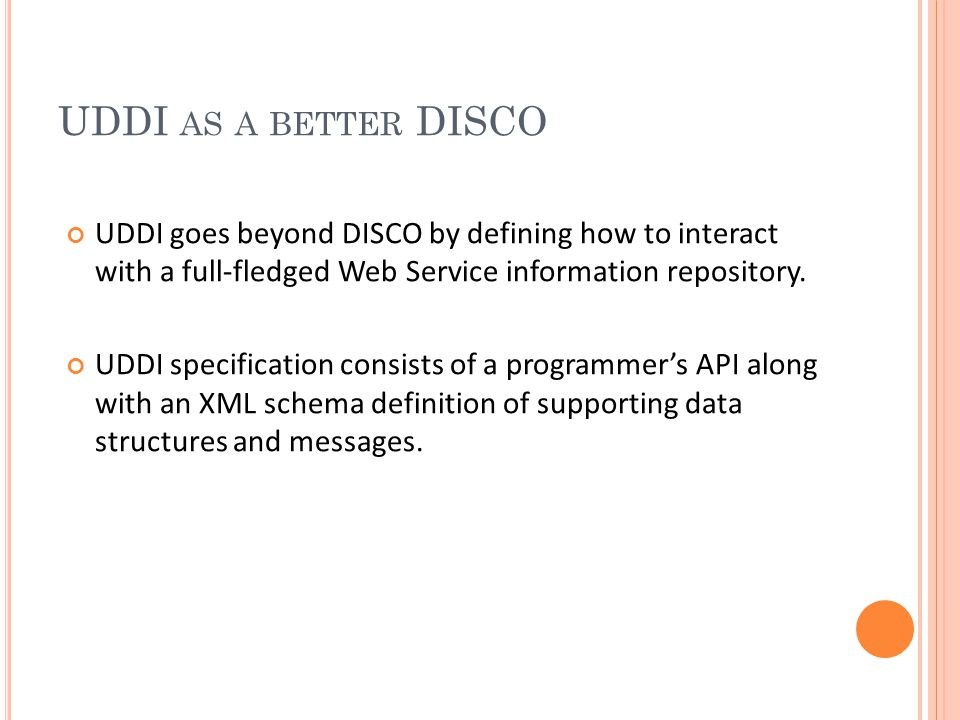 UDDI AS A BETTER DISCO UDDI goes beyond DISCO by defining how to interact with a full-fledged Web Service information repository.