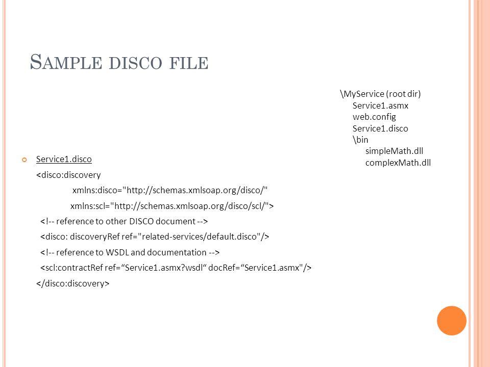 S AMPLE DISCO FILE Service1.disco <disco:discovery xmlns:disco= http://schemas.xmlsoap.org/disco/ xmlns:scl= http://schemas.xmlsoap.org/disco/scl/ > \MyService (root dir) Service1.asmx web.config Service1.disco \bin simpleMath.dll complexMath.dll