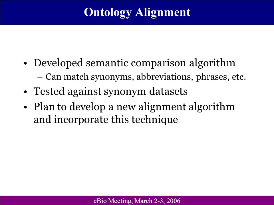 cBio Meeting, March 2-3, 2006 Ontology Alignment Developed semantic comparison algorithm –Can match synonyms, abbreviations, phrases, etc.