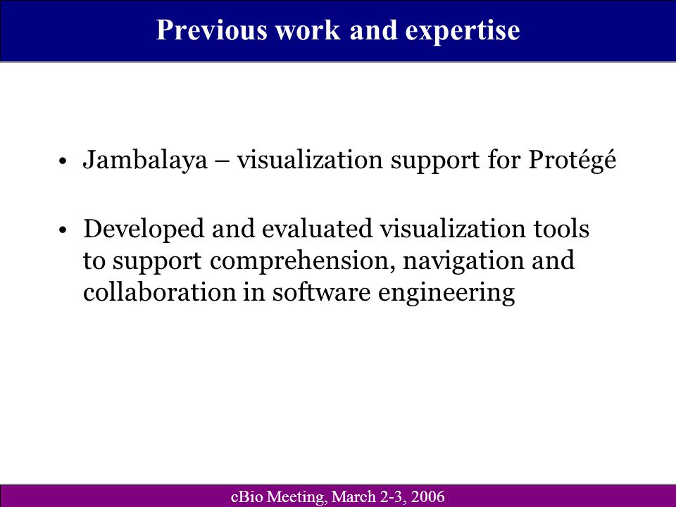 cBio Meeting, March 2-3, 2006 Previous work and expertise Jambalaya – visualization support for Protégé Developed and evaluated visualization tools to
