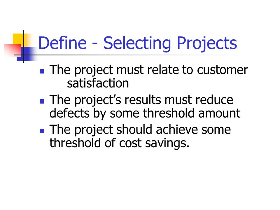 Define - Selecting Projects The project must relate to customer satisfaction The project's results must reduce defects by some threshold amount The project should achieve some threshold of cost savings.