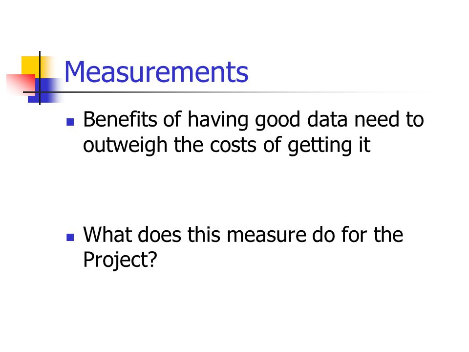 Measurements Benefits of having good data need to outweigh the costs of getting it What does this measure do for the Project