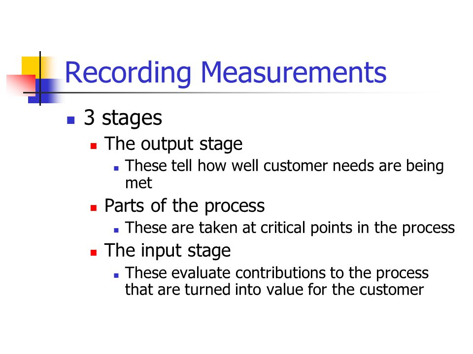 Recording Measurements 3 stages The output stage These tell how well customer needs are being met Parts of the process These are taken at critical points in the process The input stage These evaluate contributions to the process that are turned into value for the customer