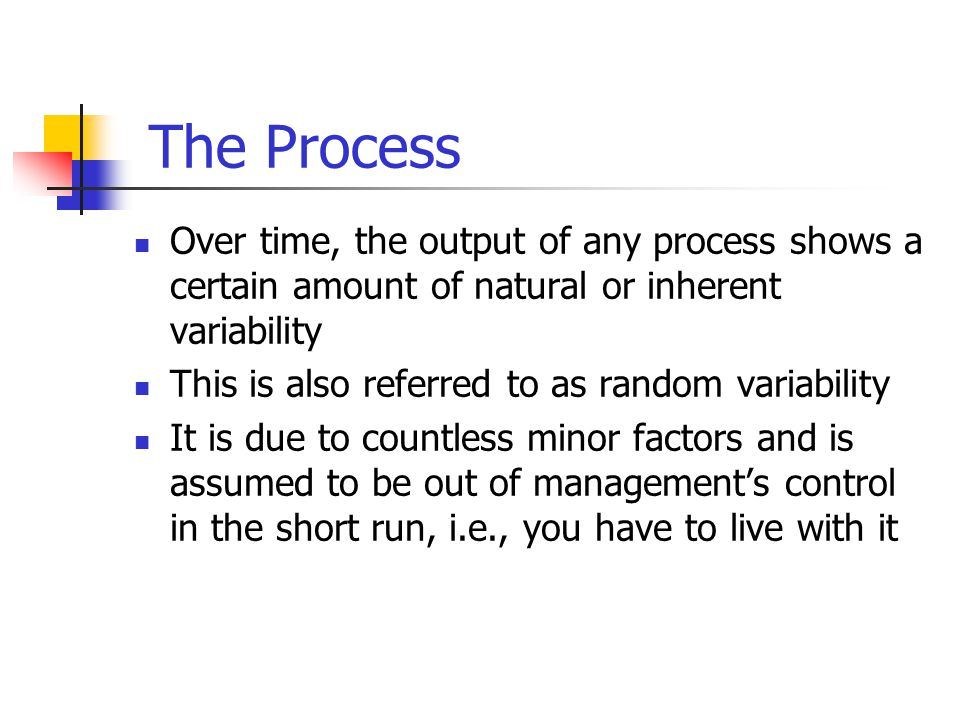 The Process Over time, the output of any process shows a certain amount of natural or inherent variability This is also referred to as random variability It is due to countless minor factors and is assumed to be out of management's control in the short run, i.e., you have to live with it