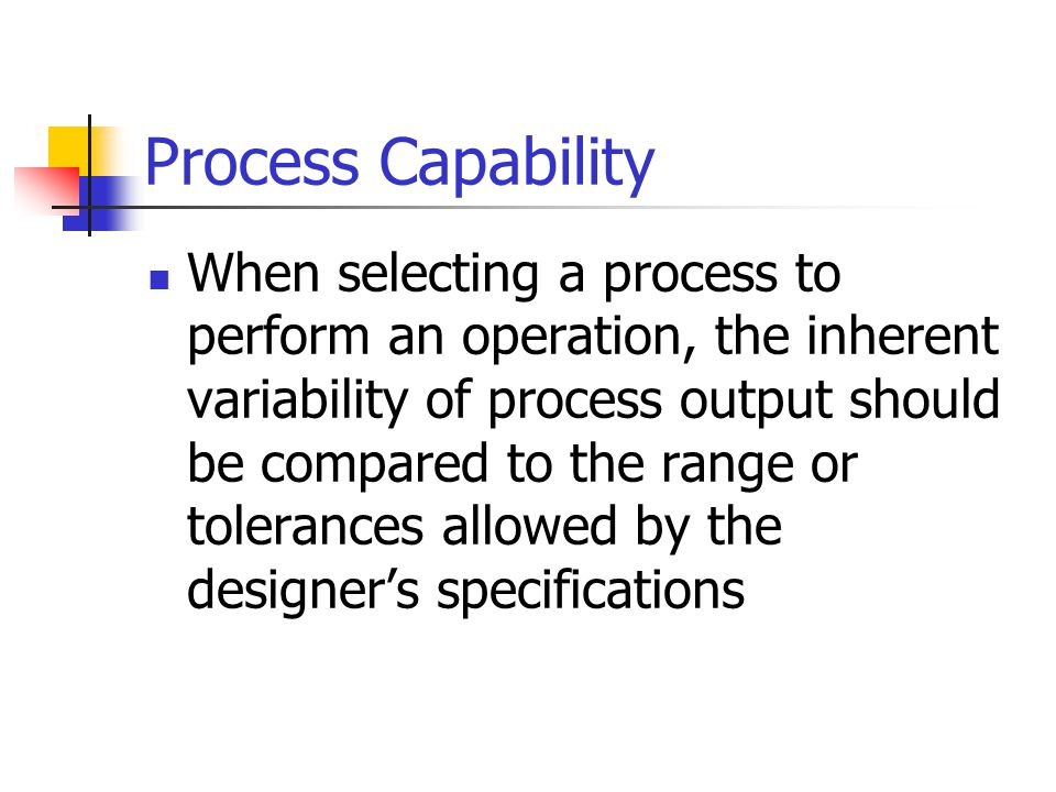 Process Capability Lower Specification Upper Specification A significant portion of the process output falls outside of the specification width In other words, is the process capable of producing the item within specifications.