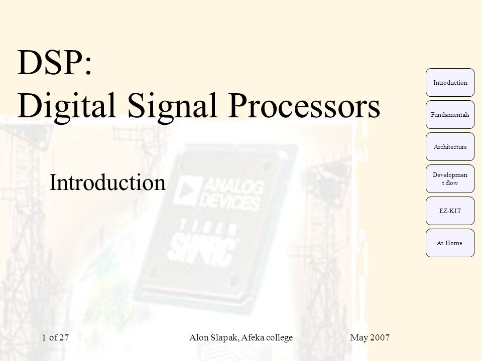 May 2007Alon Slapak, Afeka college of 2712 DSP architectures evolution: Von Neumann Data and instructions are stored in the same single bank.
