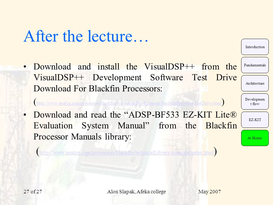 May 2007Alon Slapak, Afeka college of 2727 After the lecture… Download and install the VisualDSP++ from the VisualDSP++ Development Software Test Drive Download For Blackfin Processors: ( http://www.analog.com/processors/blackfin/evaluationDevelopment/blackfinProcessorTestDrive.html ) http://www.analog.com/processors/blackfin/evaluationDevelopment/blackfinProcessorTestDrive.html Download and read the ADSP-BF533 EZ-KIT Lite® Evaluation System Manual from the Blackfin Processor Manuals library: ( http://www.analog.com/processors/blackfin/technicalLibrary/manuals/index.html ) http://www.analog.com/processors/blackfin/technicalLibrary/manuals/index.html EZ-KIT Fundamentals Architecture Developmen t flow Introduction At Home