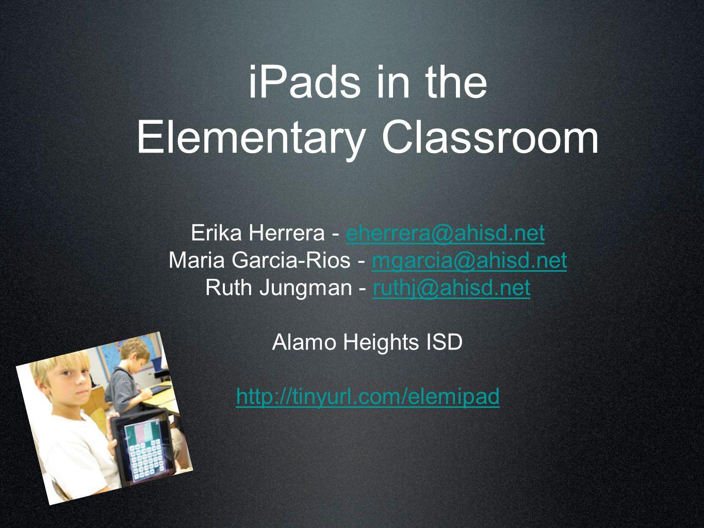 iPads in the Elementary Classroom Erika Herrera - eherrera@ahisd.net Maria Garcia-Rios - mgarcia@ahisd.net Ruth Jungman - ruthj@ahisd.net Alamo Heights ISD http://tinyurl.com/elemipadeherrera@ahisd.netmgarcia@ahisd.netruthj@ahisd.net http://tinyurl.com/elemipad