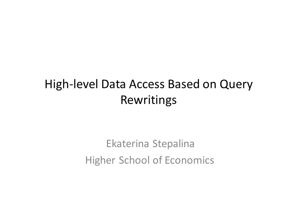 High-level Data Access Based on Query Rewritings Ekaterina Stepalina Higher School of Economics