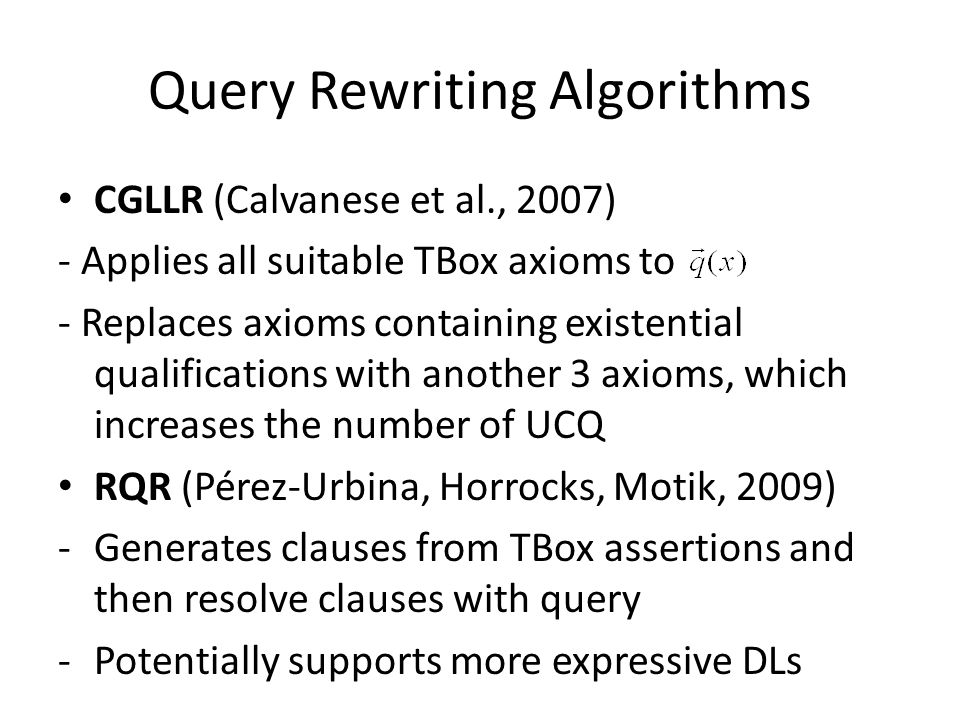 Query Rewriting Algorithms CGLLR (Calvanese et al., 2007) - Applies all suitable TBox axioms to - Replaces axioms containing existential qualifications with another 3 axioms, which increases the number of UCQ RQR (Pérez-Urbina, Horrocks, Motik, 2009) -Generates clauses from TBox assertions and then resolve clauses with query -Potentially supports more expressive DLs